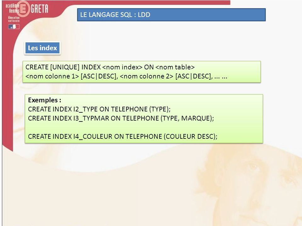 LE LANGAGE SQL : LDD Les index. CREATE [UNIQUE] INDEX <nom index> ON <nom table> <nom colonne 1> [ASC|DESC], <nom colonne 2> [ASC|DESC], ... ...